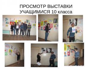 ПРОСМОТР ВЫСТАВКИ УЧАЩИМИСЯ 10 класса