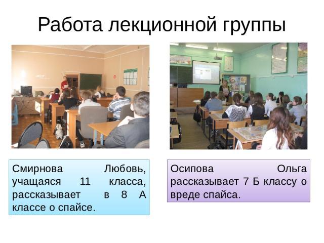 Работа лекционной группы Смирнова Любовь, учащаяся 11 класса, рассказывает в 8 А классе о спайсе. Осипова Ольга рассказывает 7 Б классу о вреде спайса.
