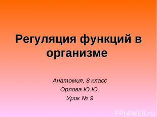 Регуляция функций в организме Анатомия, 8 класс Орлова Ю.Ю. Урок № 9