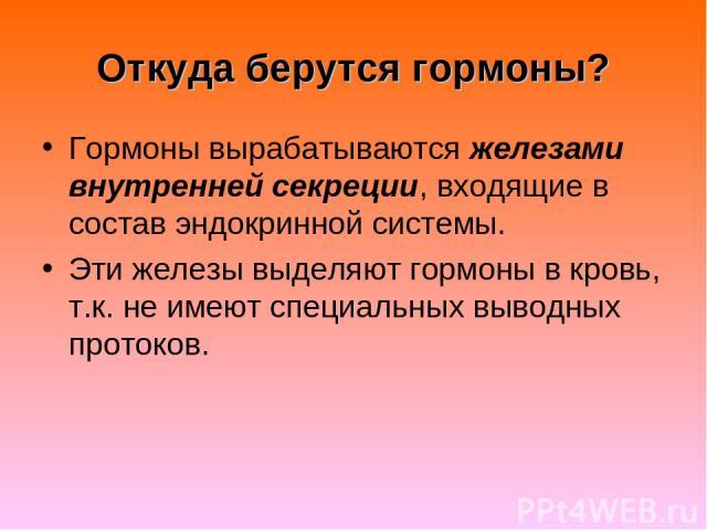 Откуда берутся гормоны? Гормоны вырабатываются железами внутренней секреции, входящие в состав эндокринной системы. Эти железы выделяют гормоны в кровь, т.к. не имеют специальных выводных протоков.