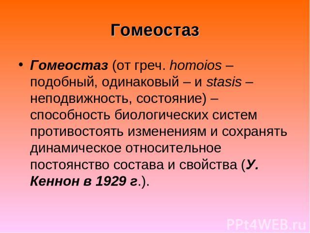 Гомеостаз Гомеостаз (от греч. homoios – подобный, одинаковый – и stasis – неподвижность, состояние) – способность биологических систем противостоять изменениям и сохранять динамическое относительное постоянство состава и свойства (У. Кеннон в 1929 г.).