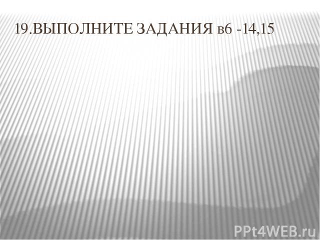 19.ВЫПОЛНИТЕ ЗАДАНИЯ в6 -14,15