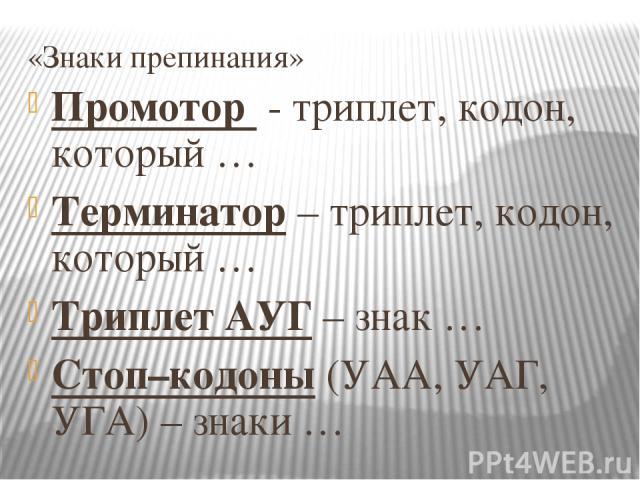 «Знаки препинания» Промотор - триплет, кодон, который … Терминатор – триплет, кодон, который … Триплет АУГ – знак … Стоп–кодоны (УАА, УАГ, УГА) – знаки …