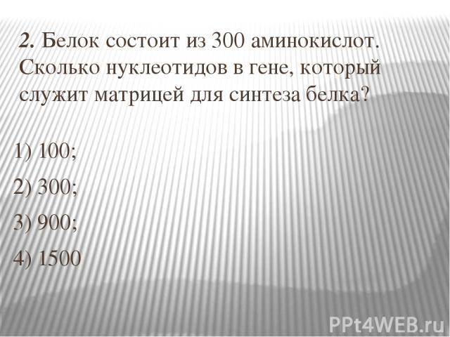 2. Белок состоит из 300 аминокислот. Сколько нуклеотидов в гене, который служит матрицей для синтеза белка? 1) 100; 2) 300; 3) 900; 4) 1500