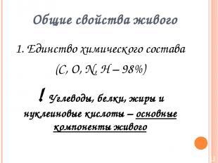 Общие свойства живого 1. Единство химического состава (C, O, N, H – 98%) ! Углев