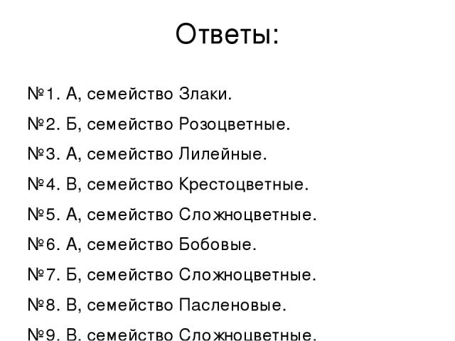 Ответы: №1. А, семейство Злаки. №2. Б, семейство Розоцветные. №3. А, семейство Лилейные. №4. В, семейство Крестоцветные. №5. А, семейство Сложноцветные. №6. А, семейство Бобовые. №7. Б, семейство Сложноцветные. №8. В, семейство Пасленовые. №9. В, се…