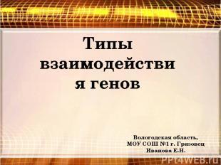 Типы взаимодействия генов Вологодская область, МОУ СОШ №1 г. Грязовец Иванова Е.
