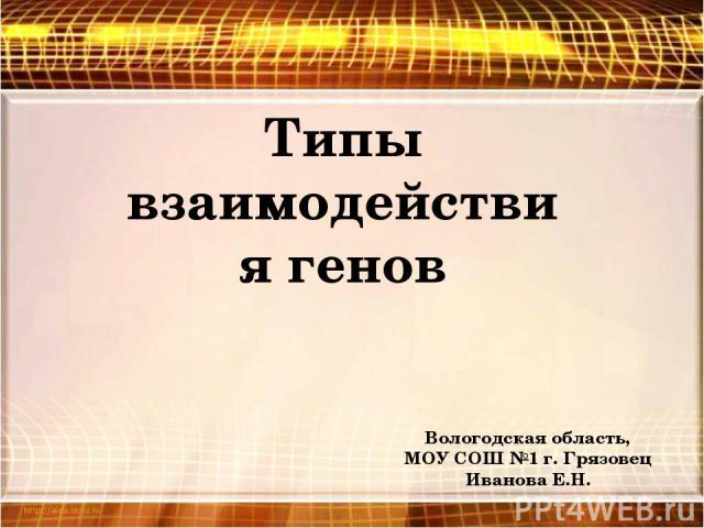 Типы взаимодействия генов Вологодская область, МОУ СОШ №1 г. Грязовец Иванова Е.Н.