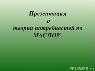 Презентация о теории потребностей по МАСЛОУ.