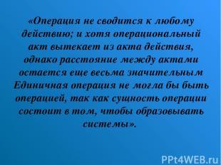 «Операция не сводится к любому действию; и хотя операциональный акт вытекает из