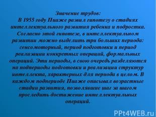Значение трудов: В 1955 году Пиаже развил гипотезу о стадиях интеллектуального р