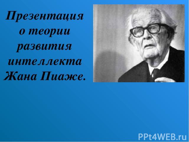 Презентация о теории развития интеллекта Жана Пиаже.