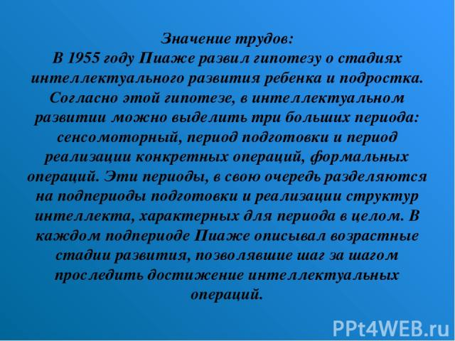 Значение трудов: В 1955 году Пиаже развил гипотезу о стадиях интеллектуального развития ребенка и подростка. Согласно этой гипотезе, в интеллектуальном развитии можно выделить три больших периода: сенсомоторный, период подготовки и период реализации…