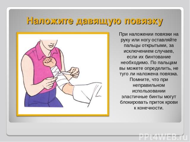 Наложите давящую повязку При наложении повязки на руку или ногу оставляйте пальцы открытыми, за исключением случаев, если их бинтование необходимо. По пальцам вы можете определить, не туго ли наложена повязка. Помните, что при неправильном использов…