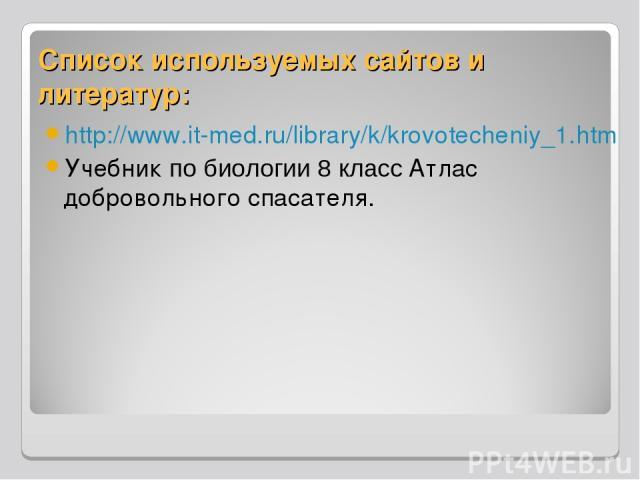 Список используемых сайтов и литератур: http://www.it-med.ru/library/k/krovotecheniy_1.htm Учебник по биологии 8 класс Атлас добровольного спасателя.