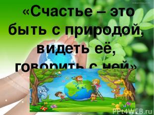 «Счастье – это быть с природой, видеть её, говорить с ней» (Л.Толстой)