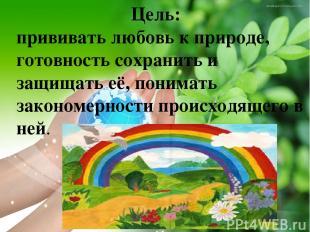 Цель: прививать любовь к природе, готовность сохранить и защищать её, понимать