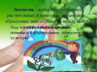 Экология - наука об отношениях растительных и животных организмов , образуемых и