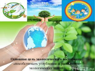 Основная цель экологического воспитания: способствовать углублению и расширению