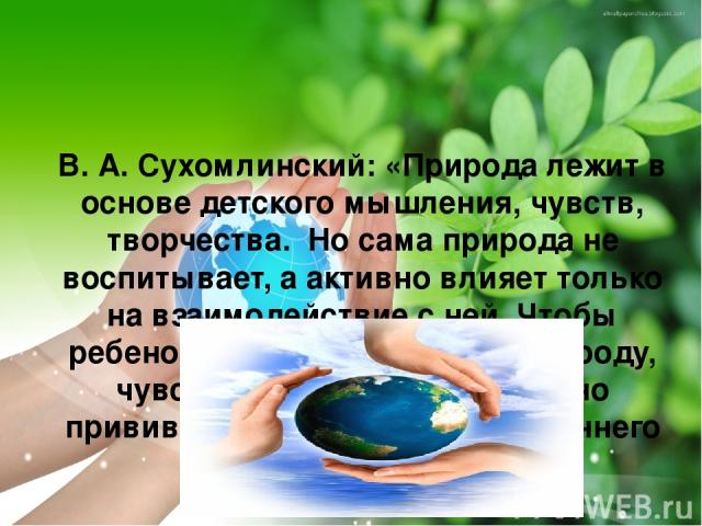 В. А. Сухомлинский: «Природа лежит в основе детского мышления, чувств, творчества. Но сама природа не воспитывает, а активно влияет только на взаимодействие с ней. Чтобы ребенок научился понимать природу, чувствовать его красоту, нужно прививать ему…