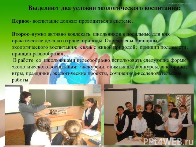 Выделяют два условия экологического воспитания: Первое- воспитание должно проводиться в системе. Второе–нужно активно вовлекать школьников в посильные для них практические дела по охране природы. Определены принципы экологического воспитания: связь …