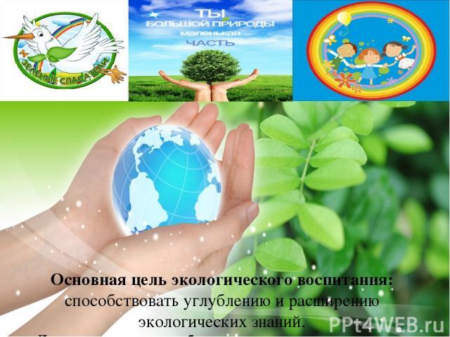 Основная цель экологического воспитания: способствовать углублению и расширению экологических знаний. Для достижения цели были поставлены следующие задачи: содействовать познавательной, творческой активности школьников в ходе экологической деятельно…