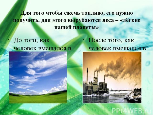 Для того чтобы сжечь топливо, его нужно получить. для этого вырубаются леса – «лёгкие нашей планеты» До того, как человек вмешался в атмосферу. После того, как человек вмешался в атмосферу.