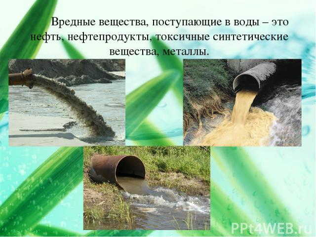Вредные вещества, поступающие в воды – это нефть, нефтепродукты, токсичные синтетические вещества, металлы.