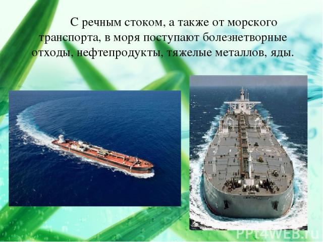 С речным стоком, а также от морского транспорта, в моря поступают болезнетворные отходы, нефтепродукты, тяжелые металлов, яды.