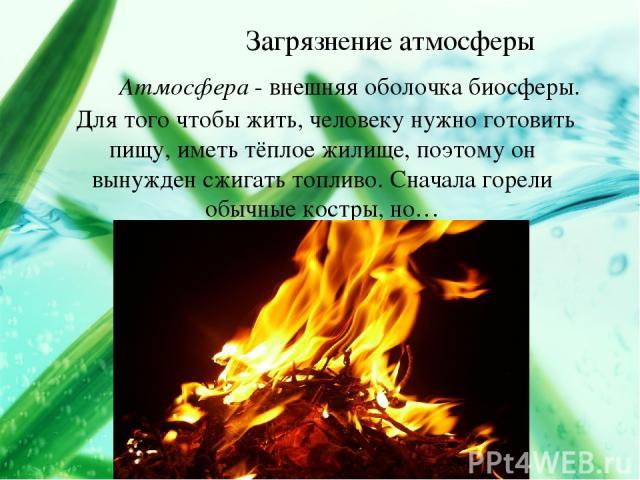 Загрязнение атмосферы Атмосфера - внешняя оболочка биосферы. Для того чтобы жить, человеку нужно готовить пищу, иметь тёплое жилище, поэтому он вынужден сжигать топливо. Сначала горели обычные костры, но…
