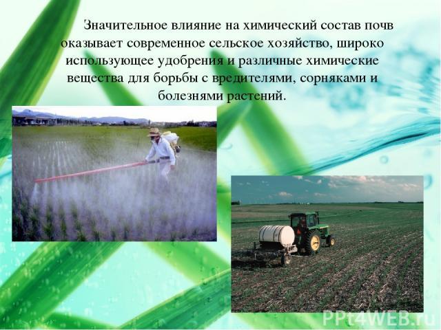 Значительное влияние на химический состав почв оказывает современное сельское хозяйство, широко использующее удобрения и различные химические вещества для борьбы с вредителями, сорняками и болезнями растений.
