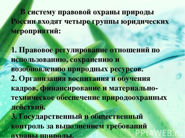 В систему правовой охраны природы России входят четыре группы юридических мероприятий: 1. Правовое регулирование отношений по использованию, сохранению и возобновлению природных ресурсов. 2. Организация воспитания и обучения кадров, финансирование и…