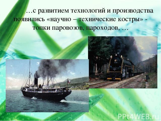 …с развитием технологий и производства появились «научно – технические костры» - топки паровозов, пароходов, …
