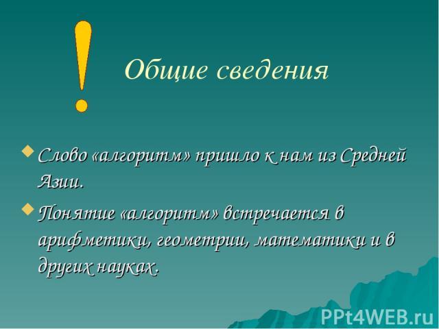 Слово «алгоритм» пришло к нам из Средней Азии. Понятие «алгоритм» встречается в арифметики, геометрии, математики и в других науках. Общие сведения