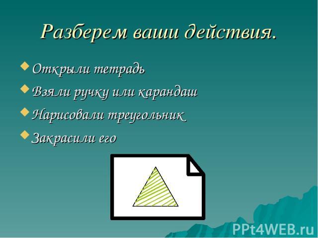 Разберем ваши действия. Открыли тетрадь Взяли ручку или карандаш Нарисовали треугольник Закрасили его
