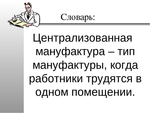 Словарь: Централизованная мануфактура – тип мануфактуры, когда работники трудятся в одном помещении.