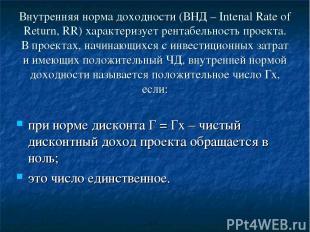 Внутренняя норма доходности (ВНД – Intenal Rate of Return, RR) характеризует рен