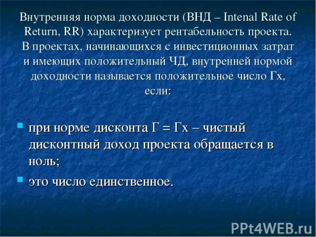 Внутренняя норма доходности (ВНД – Intenal Rate of Return, RR) характеризует рентабельность проекта. В проектах, начинающихся с инвестиционных затрат и имеющих положительный ЧД, внутренней нормой доходности называется положительное число Гх, если: п…