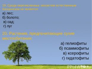 19. Среди перечисленных экосистем естественным биоценозом не является: а) лес; б