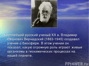 Крупнейший русский ученый ХХ в. Владимир Иванович Вернадский (1863-1945) создава
