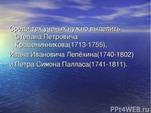 Среди тех ученых нужно выделить Степана Петровича Крашенинникова(1713-1755), Ива