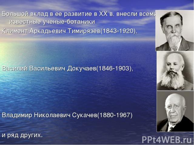 Большой вклад в ее развитие в ХХ в. внесли всемирно известные ученые-ботаники Климент Аркадьевич Тимирязев(1843-1920), Василий Васильевич Докучаев(1846-1903), Владимир Николаевич Сукачев(1880-1967) и ряд других.