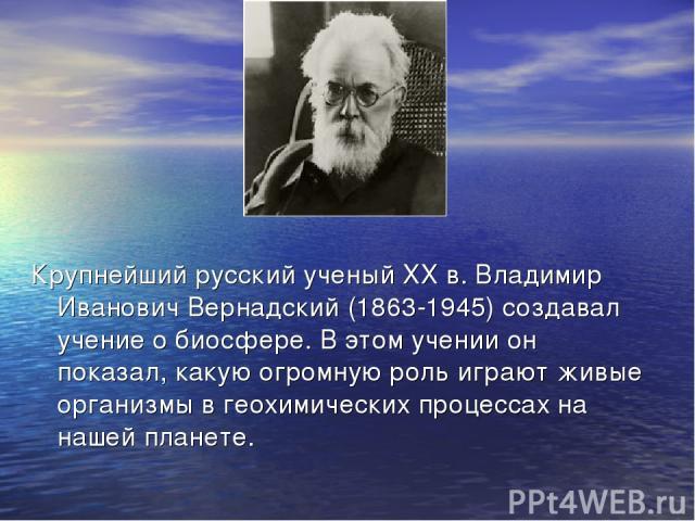 Крупнейший русский ученый ХХ в. Владимир Иванович Вернадский (1863-1945) создавал учение о биосфере. В этом учении он показал, какую огромную роль играют живые организмы в геохимических процессах на нашей планете.
