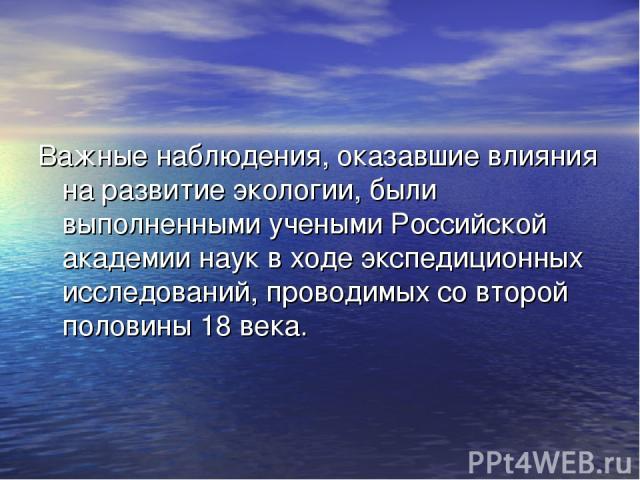 Важные наблюдения, оказавшие влияния на развитие экологии, были выполненными учеными Российской академии наук в ходе экспедиционных исследований, проводимых со второй половины 18 века.