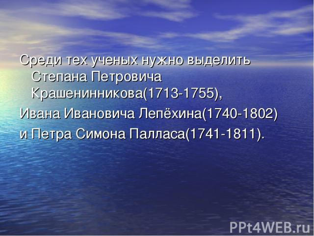 Среди тех ученых нужно выделить Степана Петровича Крашенинникова(1713-1755), Ивана Ивановича Лепёхина(1740-1802) и Петра Симона Палласа(1741-1811).