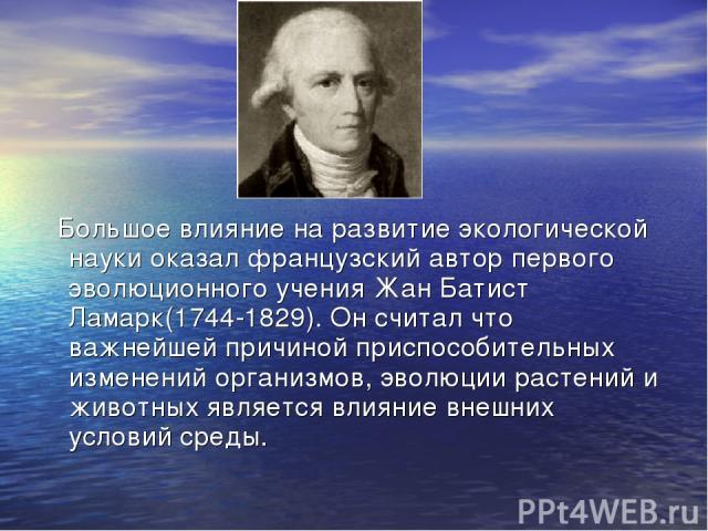 Большое влияние на развитие экологической науки оказал французский автор первого эволюционного учения Жан Батист Ламарк(1744-1829). Он считал что важнейшей причиной приспособительных изменений организмов, эволюции растений и животных является влияни…