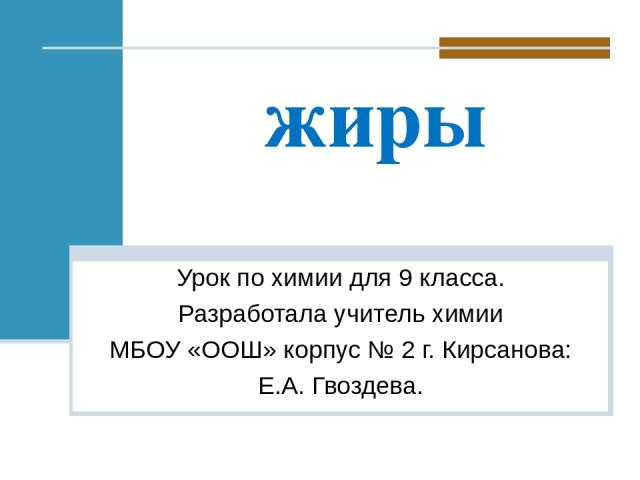 жиры Урок по химии для 9 класса. Разработала учитель химии МБОУ «ООШ» корпус № 2 г. Кирсанова: Е.А. Гвоздева.