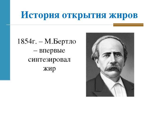 История открытия жиров 1854г. – М.Бертло – впервые синтезировал жир
