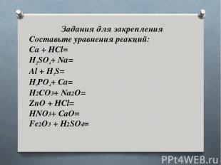 Задания для закрепления Составьте уравнения реакций: Ca + HCl= H2SO4+ Na= Al + H