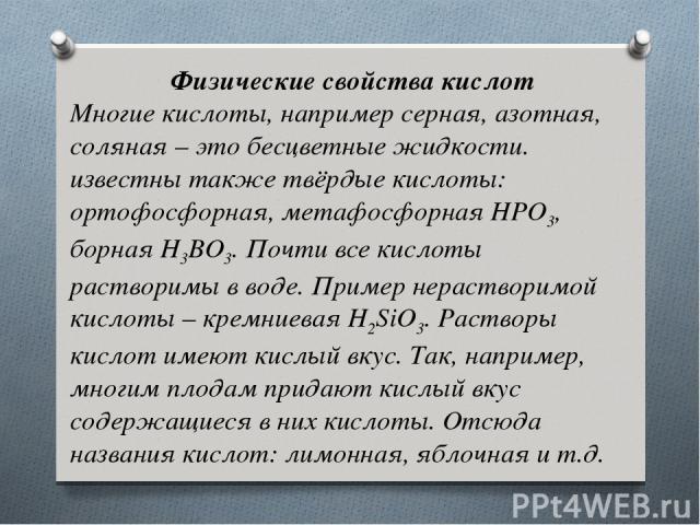 Физические свойства кислот Многие кислоты, например серная, азотная, соляная – это бесцветные жидкости. известны также твёрдые кислоты: ортофосфорная, метафосфорнаяHPO3, борнаяH3BO3. Почти все кислоты растворимы в воде. Пример нерастворимой кислот…